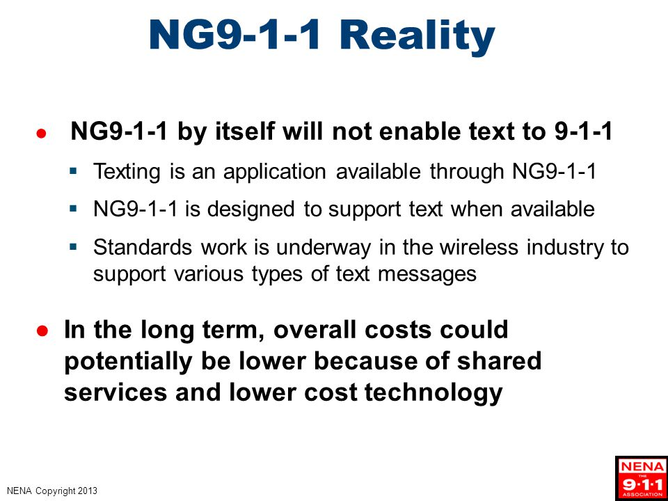 NENA Copyright 2013 NG9-1-1 Reality ● NG9-1-1 by itself will not enable text to 9-1-1  Texting is an application available through NG9-1-1  NG9-1-1 is designed to support text when available  Standards work is underway in the wireless industry to support various types of text messages ●In the long term, overall costs could potentially be lower because of shared services and lower cost technology
