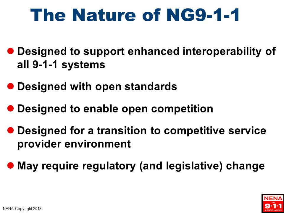 NENA Copyright 2013 The Nature of NG9-1-1 Designed to support enhanced interoperability of all 9-1-1 systems Designed with open standards Designed to enable open competition Designed for a transition to competitive service provider environment May require regulatory (and legislative) change