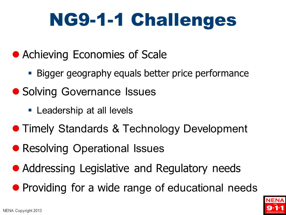 NENA Copyright 2013 NG9-1-1 Challenges Achieving Economies of Scale  Bigger geography equals better price performance Solving Governance Issues  Leadership at all levels Timely Standards & Technology Development Resolving Operational Issues Addressing Legislative and Regulatory needs Providing for a wide range of educational needs