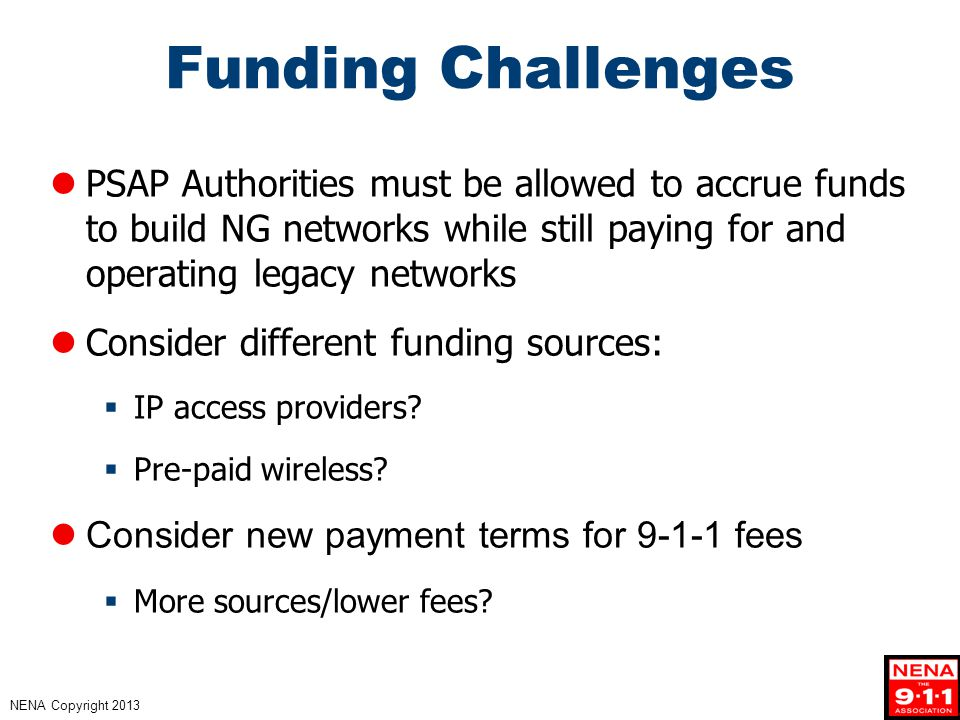NENA Copyright 2013 Funding Challenges PSAP Authorities must be allowed to accrue funds to build NG networks while still paying for and operating legacy networks Consider different funding sources:  IP access providers.