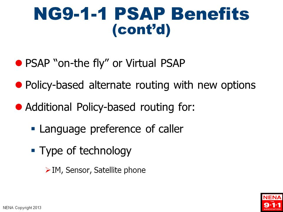 NENA Copyright 2013 NG9-1-1 PSAP Benefits (cont'd) PSAP on-the fly or Virtual PSAP Policy-based alternate routing with new options Additional Policy-based routing for:  Language preference of caller  Type of technology  IM, Sensor, Satellite phone