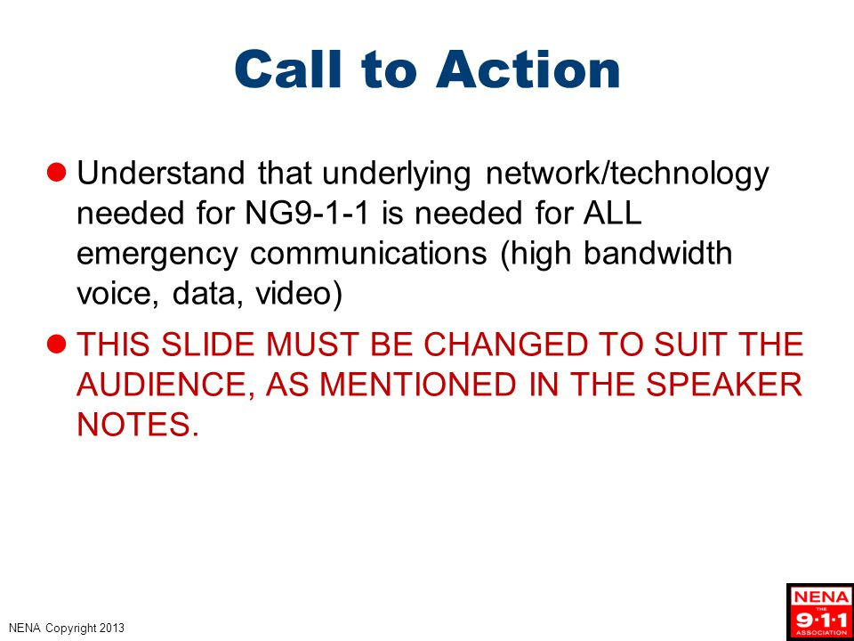 NENA Copyright 2013 Call to Action Understand that underlying network/technology needed for NG9-1-1 is needed for ALL emergency communications (high bandwidth voice, data, video) THIS SLIDE MUST BE CHANGED TO SUIT THE AUDIENCE, AS MENTIONED IN THE SPEAKER NOTES.