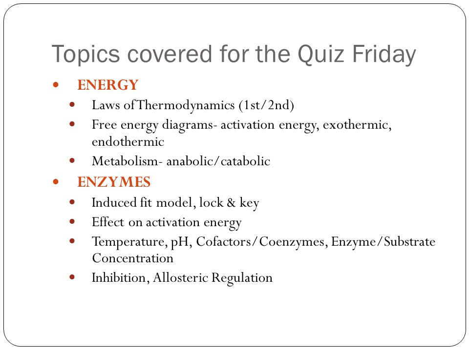 ENERGY Laws of Thermodynamics (1st/2nd) Free energy diagrams- activation energy, exothermic, endothermic Metabolism- anabolic/catabolic ENZYMES Induced fit model, lock & key Effect on activation energy Temperature, pH, Cofactors/Coenzymes, Enzyme/Substrate Concentration Inhibition, Allosteric Regulation Topics covered for the Quiz Friday