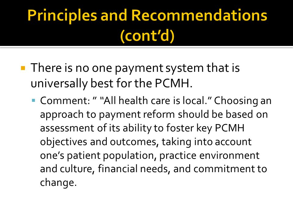 " There is no one payment system that is universally best for the PCMH.  Comment: "" ""All health care is local."" Choosing an approach to payment refor"