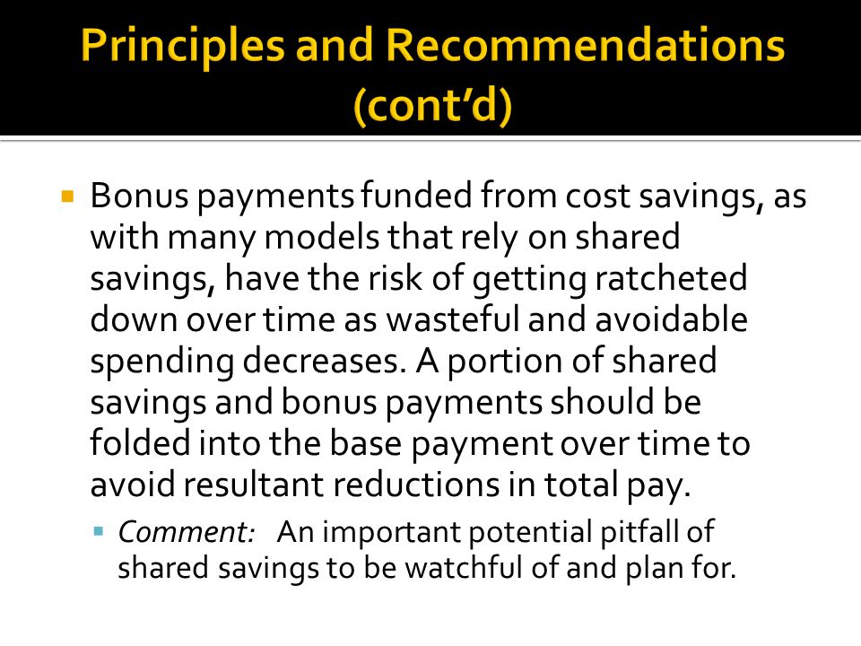  Bonus payments funded from cost savings, as with many models that rely on shared savings, have the risk of getting ratcheted down over time as waste