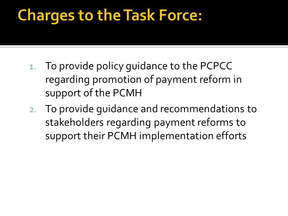 1. To provide policy guidance to the PCPCC regarding promotion of payment reform in support of the PCMH 2. To provide guidance and recommendations to