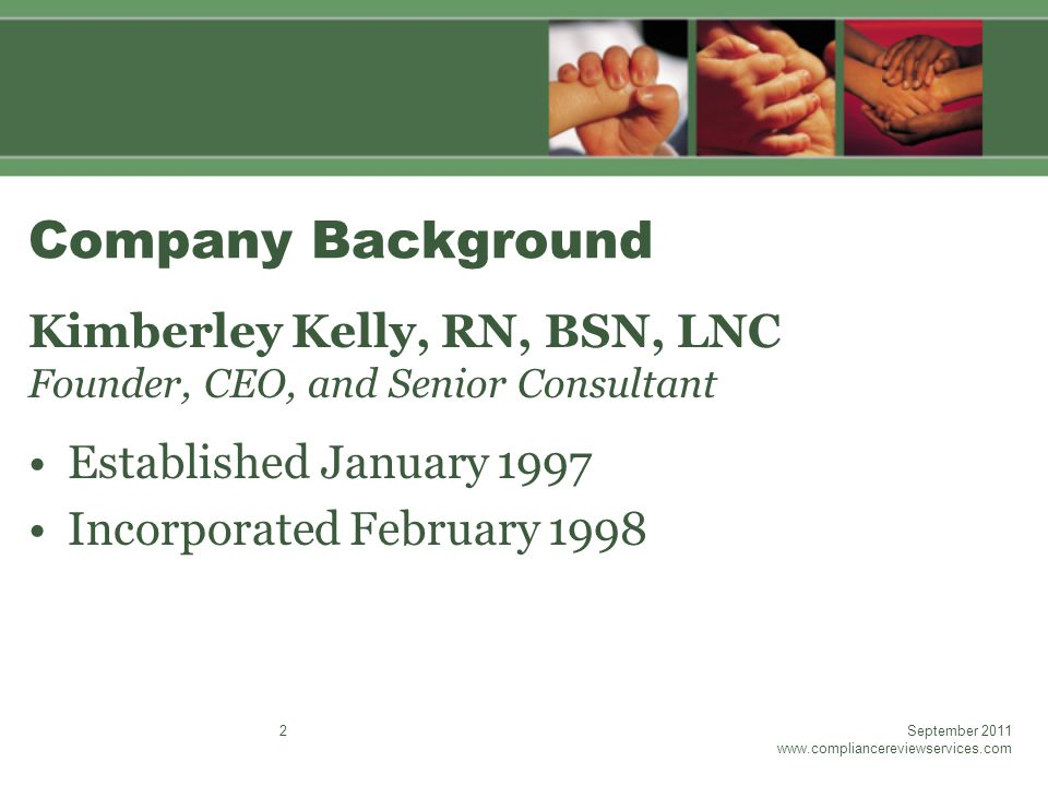 Company Background Kimberley Kelly, RN, BSN, LNC Founder, CEO, and Senior Consultant Established January 1997 Incorporated February 1998 September 2011 www.compliancereviewservices.com 2