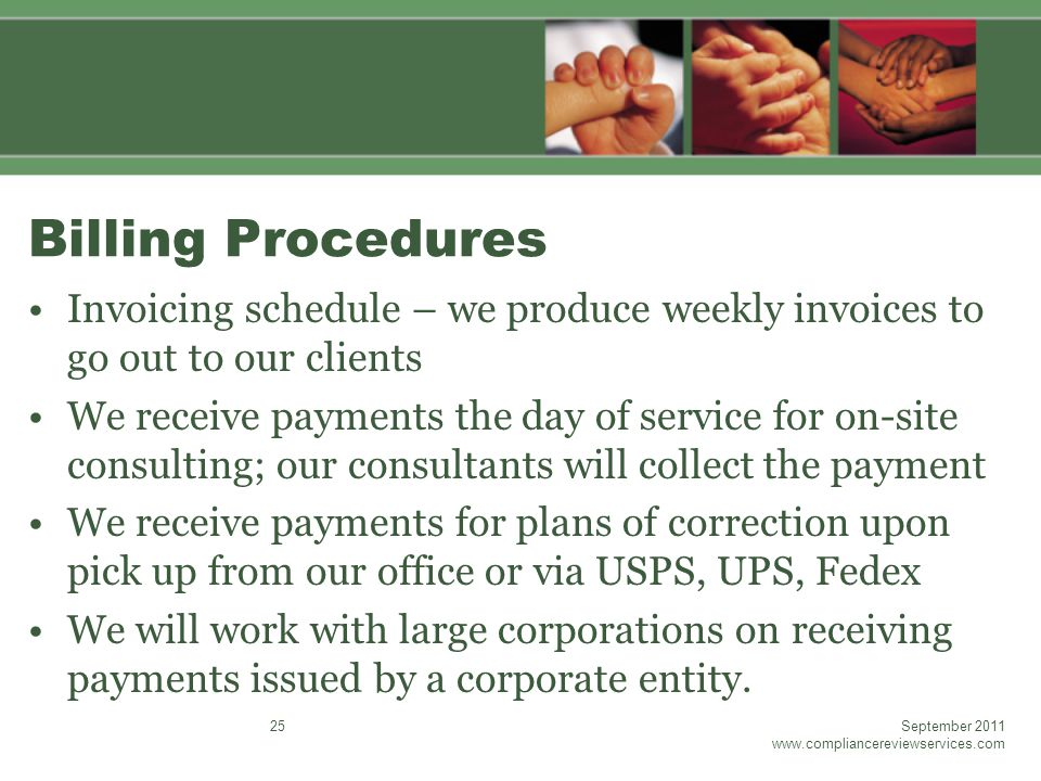 Billing Procedures Invoicing schedule – we produce weekly invoices to go out to our clients We receive payments the day of service for on-site consulting; our consultants will collect the payment We receive payments for plans of correction upon pick up from our office or via USPS, UPS, Fedex We will work with large corporations on receiving payments issued by a corporate entity.