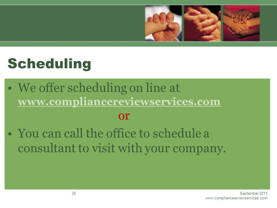 Scheduling We offer scheduling on line at www.compliancereviewservices.com or www.compliancereviewservices.com You can call the office to schedule a consultant to visit with your company.