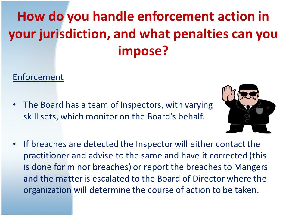 How do you handle enforcement action in your jurisdiction, and what penalties can you impose.