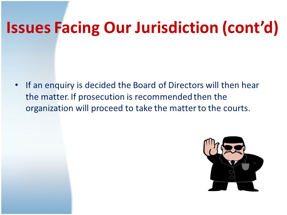 Issues Facing Our Jurisdiction (cont'd) If an enquiry is decided the Board of Directors will then hear the matter.