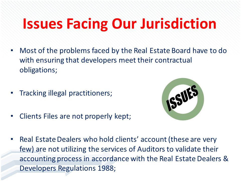 Issues Facing Our Jurisdiction Most of the problems faced by the Real Estate Board have to do with ensuring that developers meet their contractual obligations; Tracking illegal practitioners; Clients Files are not properly kept; Real Estate Dealers who hold clients' account (these are very few) are not utilizing the services of Auditors to validate their accounting process in accordance with the Real Estate Dealers & Developers Regulations 1988;