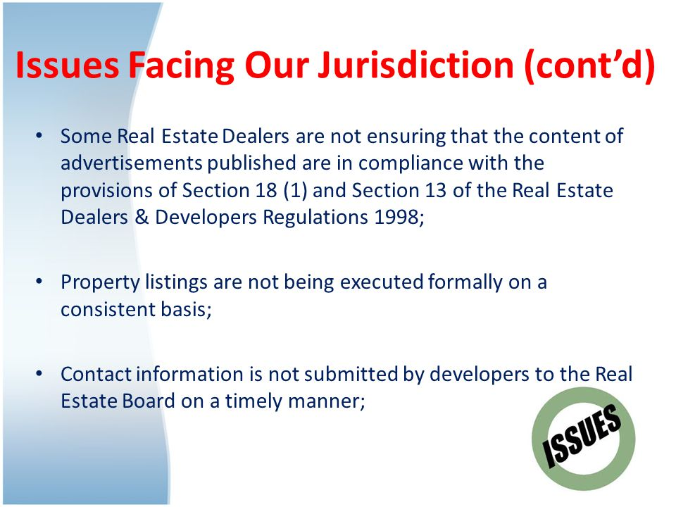Issues Facing Our Jurisdiction (cont'd) Some Real Estate Dealers are not ensuring that the content of advertisements published are in compliance with the provisions of Section 18 (1) and Section 13 of the Real Estate Dealers & Developers Regulations 1998; Property listings are not being executed formally on a consistent basis; Contact information is not submitted by developers to the Real Estate Board on a timely manner;