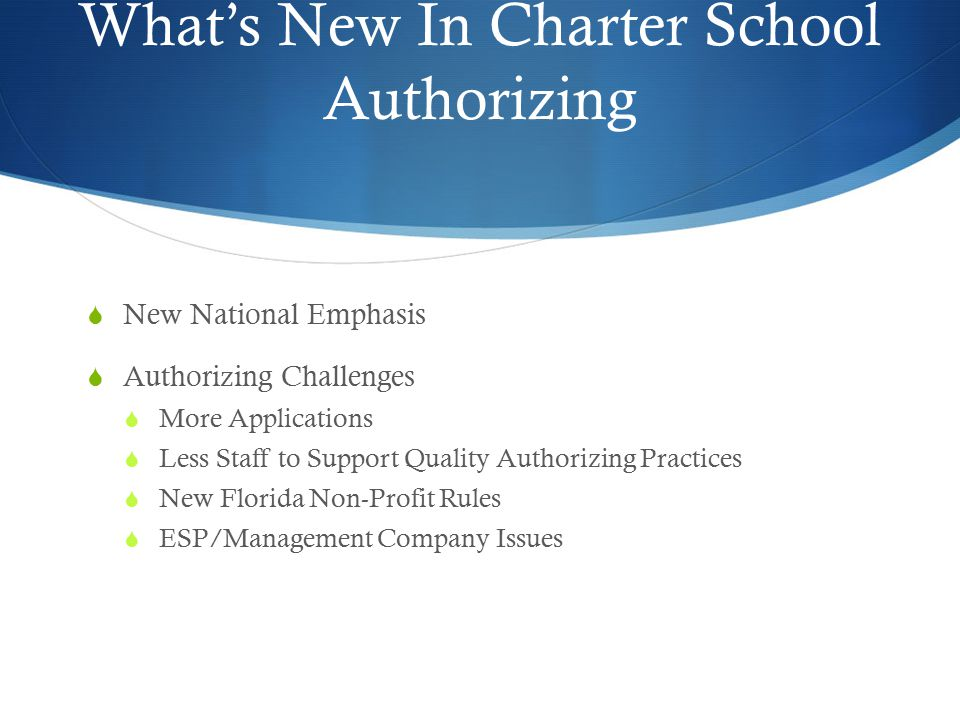 What's New In Charter School Authorizing  New National Emphasis  Authorizing Challenges  More Applications  Less Staff to Support Quality Authorizing Practices  New Florida Non-Profit Rules  ESP/Management Company Issues