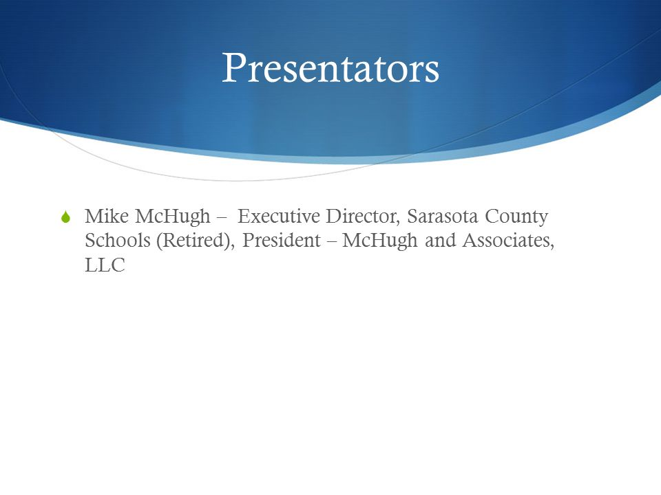 Presentators  Mike McHugh – Executive Director, Sarasota County Schools (Retired), President – McHugh and Associates, LLC