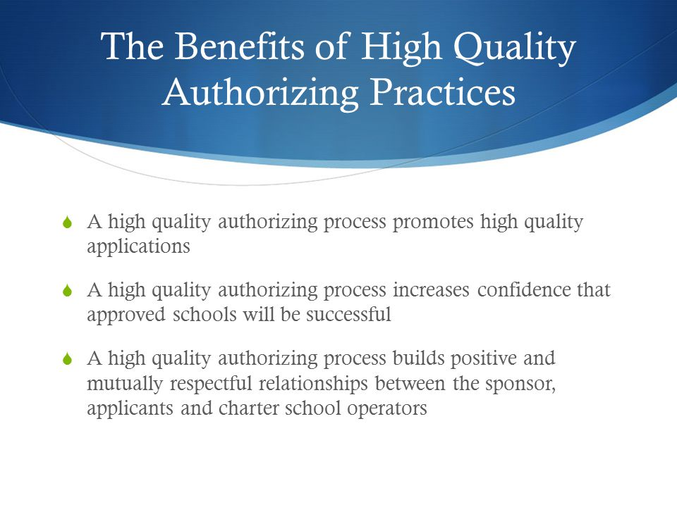 The Benefits of High Quality Authorizing Practices  A high quality authorizing process promotes high quality applications  A high quality authorizing process increases confidence that approved schools will be successful  A high quality authorizing process builds positive and mutually respectful relationships between the sponsor, applicants and charter school operators