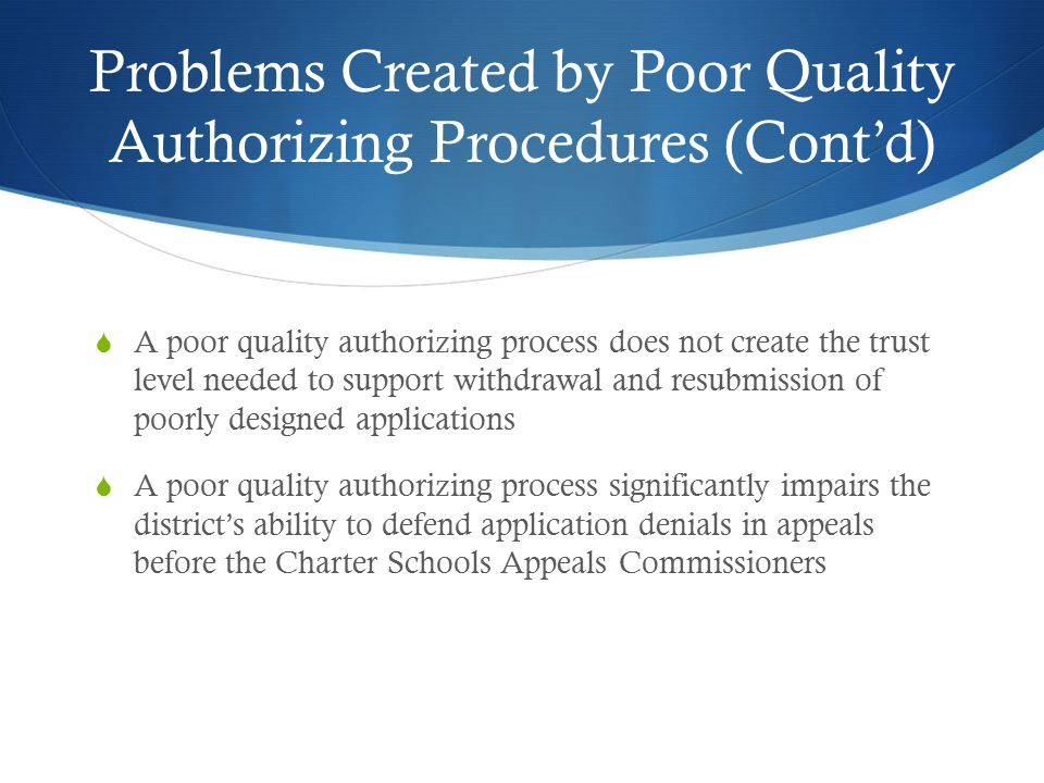 Problems Created by Poor Quality Authorizing Procedures (Cont'd)  A poor quality authorizing process does not create the trust level needed to support withdrawal and resubmission of poorly designed applications  A poor quality authorizing process significantly impairs the district's ability to defend application denials in appeals before the Charter Schools Appeals Commissioners