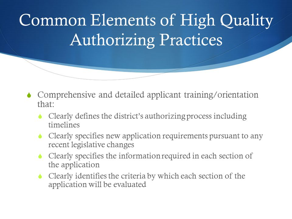 Common Elements of High Quality Authorizing Practices  Comprehensive and detailed applicant training/orientation that:  Clearly defines the district's authorizing process including timelines  Clearly specifies new application requirements pursuant to any recent legislative changes  Clearly specifies the information required in each section of the application  Clearly identifies the criteria by which each section of the application will be evaluated