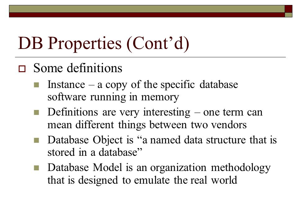DB Properties (Cont'd)  Some definitions Instance – a copy of the specific database software running in memory Definitions are very interesting – one term can mean different things between two vendors Database Object is a named data structure that is stored in a database Database Model is an organization methodology that is designed to emulate the real world
