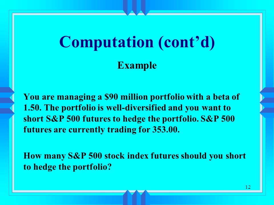 12 Computation (cont'd) Example You are managing a $90 million portfolio with a beta of 1.50.