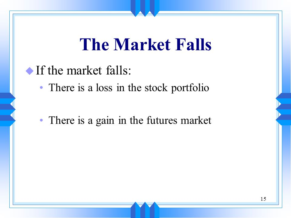 15 The Market Falls u If the market falls: There is a loss in the stock portfolio There is a gain in the futures market