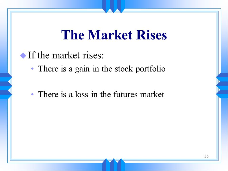 18 The Market Rises u If the market rises: There is a gain in the stock portfolio There is a loss in the futures market