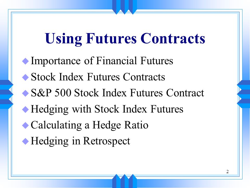 2 Using Futures Contracts u Importance of Financial Futures u Stock Index Futures Contracts u S&P 500 Stock Index Futures Contract u Hedging with Stock Index Futures u Calculating a Hedge Ratio u Hedging in Retrospect