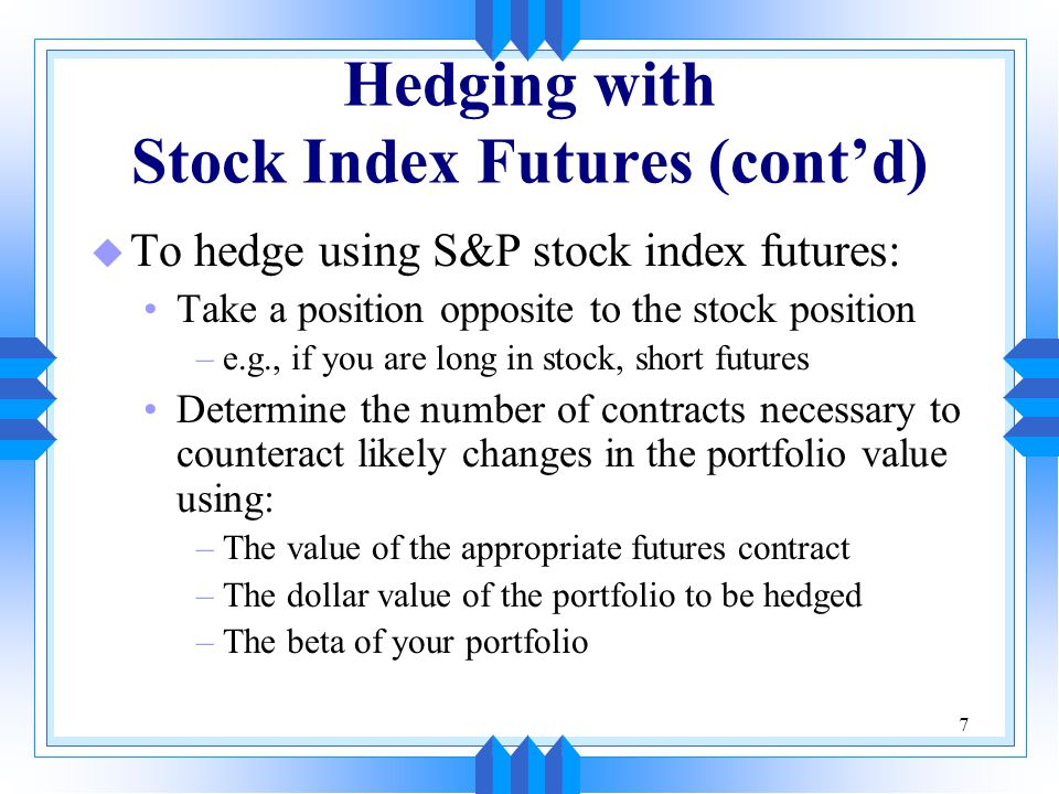 7 Hedging with Stock Index Futures (cont'd) u To hedge using S&P stock index futures: Take a position opposite to the stock position –e.g., if you are long in stock, short futures Determine the number of contracts necessary to counteract likely changes in the portfolio value using: –The value of the appropriate futures contract –The dollar value of the portfolio to be hedged –The beta of your portfolio