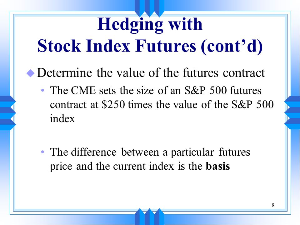 8 Hedging with Stock Index Futures (cont'd) u Determine the value of the futures contract The CME sets the size of an S&P 500 futures contract at $250 times the value of the S&P 500 index The difference between a particular futures price and the current index is the basis