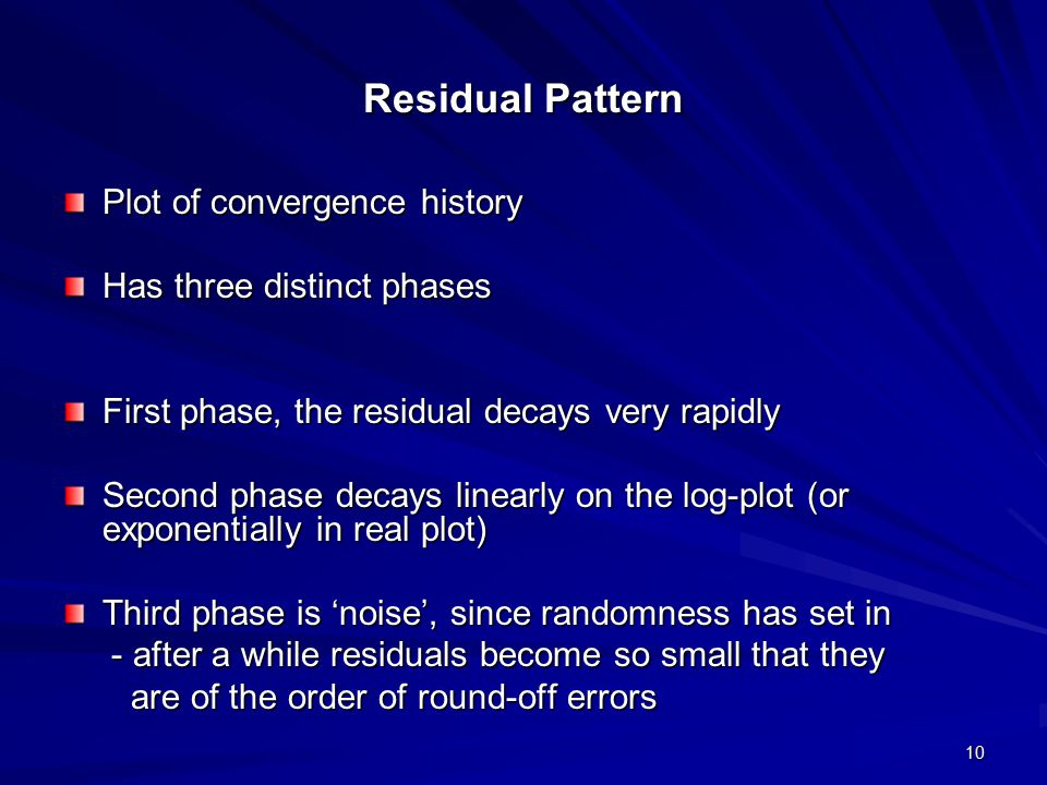 10 Residual Pattern Plot of convergence history Has three distinct phases First phase, the residual decays very rapidly Second phase decays linearly o
