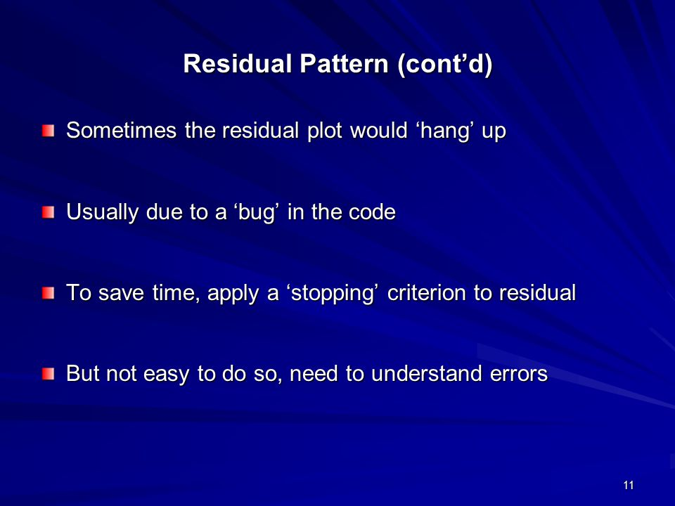 11 Residual Pattern (cont'd) Sometimes the residual plot would 'hang' up Usually due to a 'bug' in the code To save time, apply a 'stopping' criterion