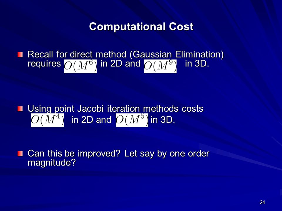 24 Computational Cost Recall for direct method (Gaussian Elimination) requires in 2D and in 3D. Using point Jacobi iteration methods costs in 2D and i