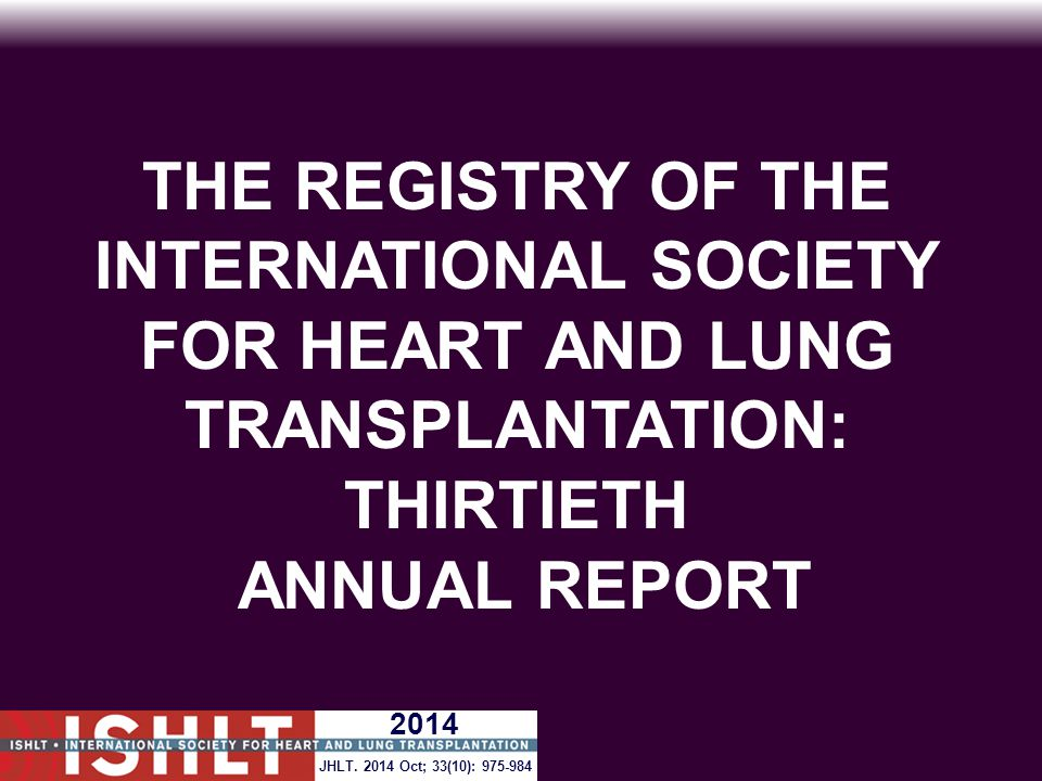 THE REGISTRY OF THE INTERNATIONAL SOCIETY FOR HEART AND LUNG TRANSPLANTATION: THIRTIETH ANNUAL REPORT 2014 JHLT. 2014 Oct; 33(10): 975-984