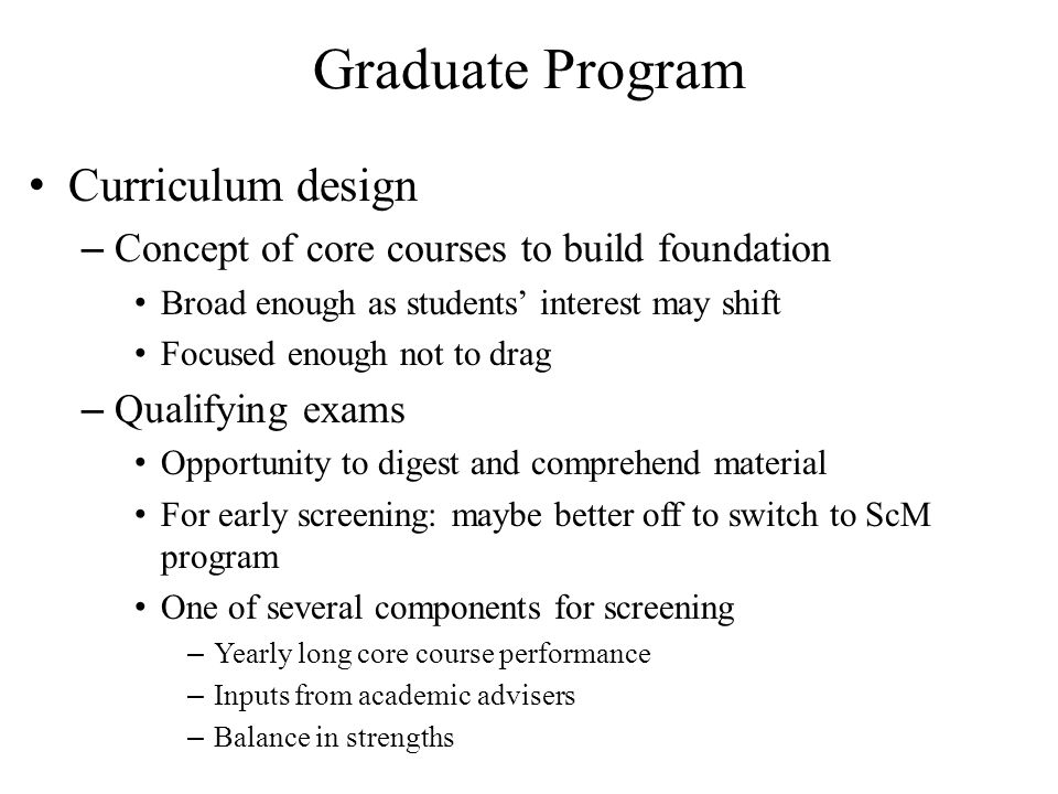 Graduate Program Curriculum design – Concept of core courses to build foundation Broad enough as students' interest may shift Focused enough not to drag – Qualifying exams Opportunity to digest and comprehend material For early screening: maybe better off to switch to ScM program One of several components for screening – Yearly long core course performance – Inputs from academic advisers – Balance in strengths