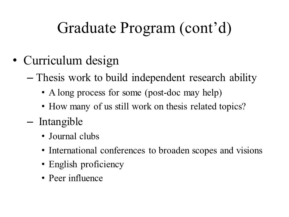 Graduate Program (cont'd) Curriculum design – Thesis work to build independent research ability A long process for some (post-doc may help) How many of us still work on thesis related topics.