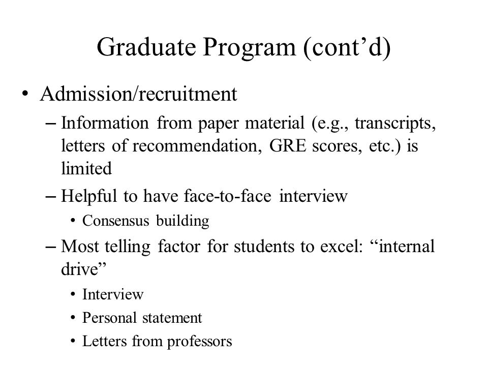 Graduate Program (cont'd) Admission/recruitment – Information from paper material (e.g., transcripts, letters of recommendation, GRE scores, etc.) is limited – Helpful to have face-to-face interview Consensus building – Most telling factor for students to excel: internal drive Interview Personal statement Letters from professors