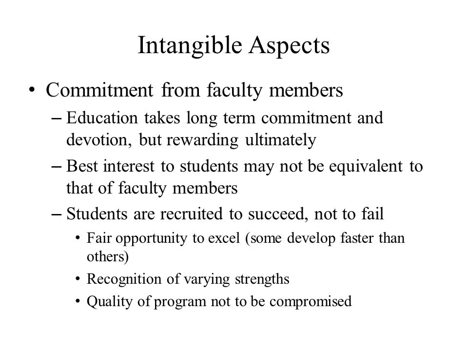 Intangible Aspects Commitment from faculty members – Education takes long term commitment and devotion, but rewarding ultimately – Best interest to students may not be equivalent to that of faculty members – Students are recruited to succeed, not to fail Fair opportunity to excel (some develop faster than others) Recognition of varying strengths Quality of program not to be compromised