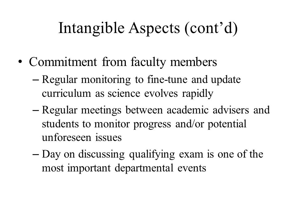 Intangible Aspects (cont'd) Commitment from faculty members – Regular monitoring to fine-tune and update curriculum as science evolves rapidly – Regular meetings between academic advisers and students to monitor progress and/or potential unforeseen issues – Day on discussing qualifying exam is one of the most important departmental events