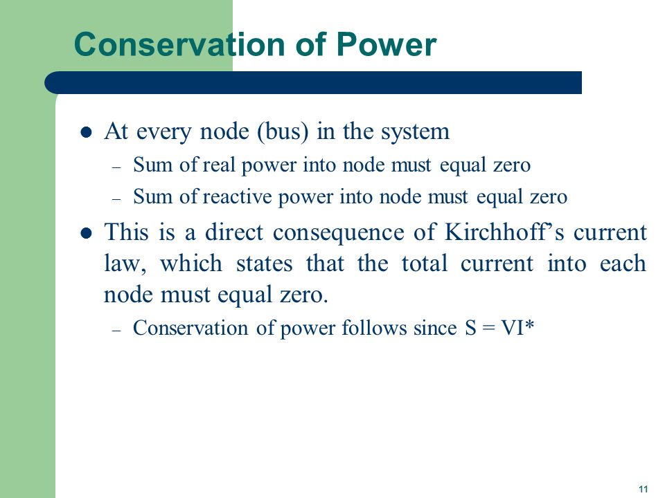 11 Conservation of Power At every node (bus) in the system – Sum of real power into node must equal zero – Sum of reactive power into node must equal zero This is a direct consequence of Kirchhoff's current law, which states that the total current into each node must equal zero.