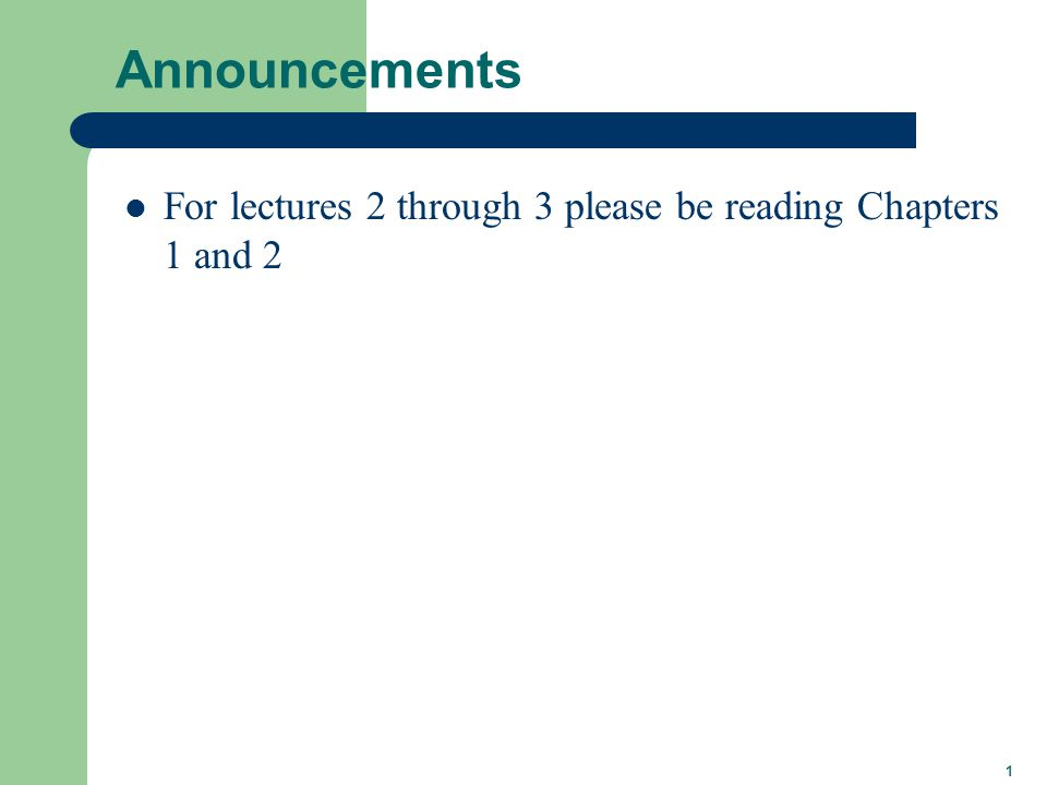 1 Announcements For lectures 2 through 3 please be reading Chapters 1 and 2