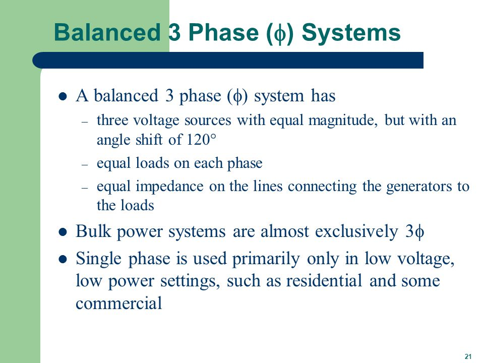 21 Balanced 3 Phase (  ) Systems A balanced 3 phase (  ) system has – three voltage sources with equal magnitude, but with an angle shift of 120  – equal loads on each phase – equal impedance on the lines connecting the generators to the loads Bulk power systems are almost exclusively 3  Single phase is used primarily only in low voltage, low power settings, such as residential and some commercial