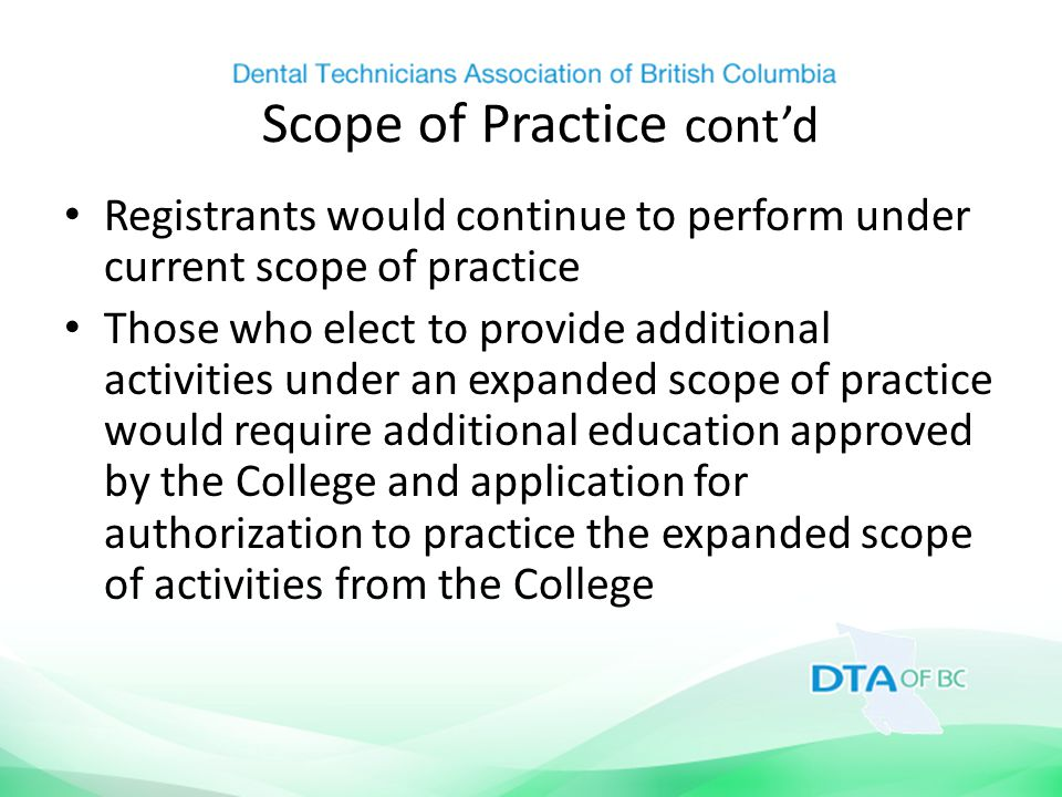 Scope of Practice cont'd Registrants would continue to perform under current scope of practice Those who elect to provide additional activities under an expanded scope of practice would require additional education approved by the College and application for authorization to practice the expanded scope of activities from the College