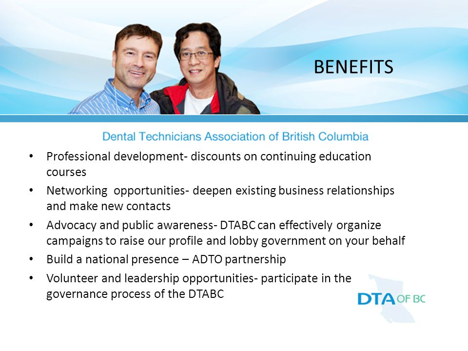 Professional development- discounts on continuing education courses Networking opportunities- deepen existing business relationships and make new contacts Advocacy and public awareness- DTABC can effectively organize campaigns to raise our profile and lobby government on your behalf Build a national presence – ADTO partnership Volunteer and leadership opportunities- participate in the governance process of the DTABC BENEFITS