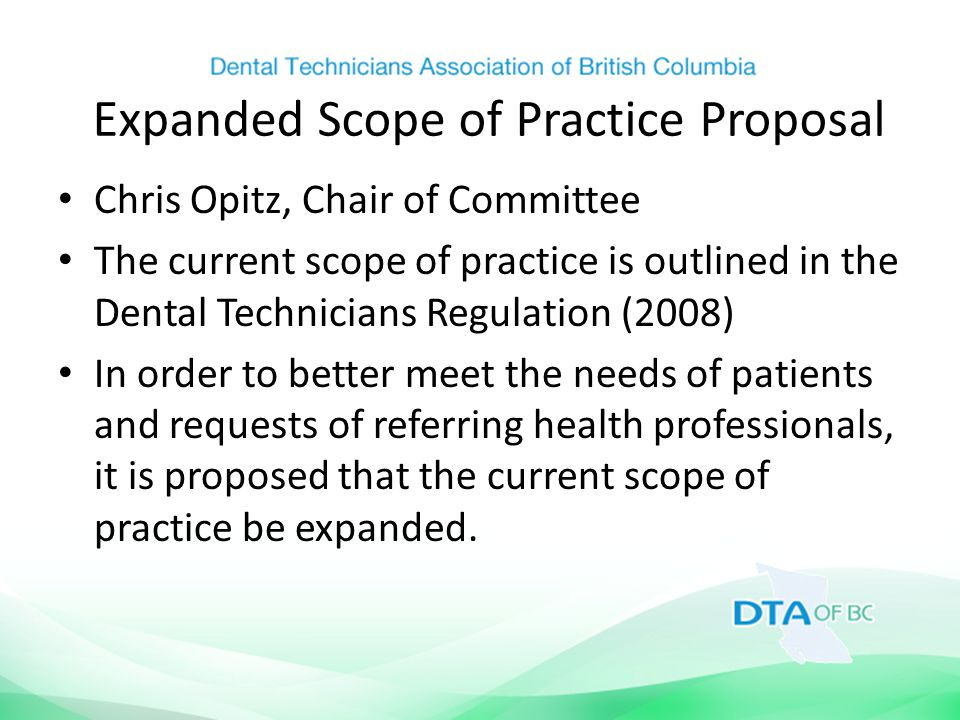 Expanded Scope of Practice Proposal Chris Opitz, Chair of Committee The current scope of practice is outlined in the Dental Technicians Regulation (2008) In order to better meet the needs of patients and requests of referring health professionals, it is proposed that the current scope of practice be expanded.