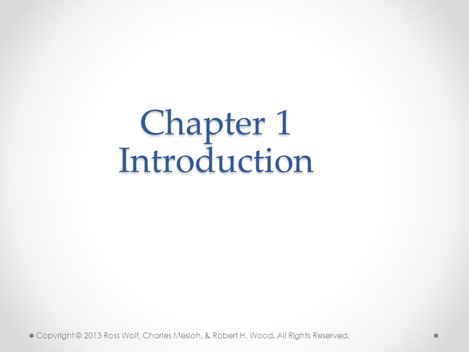 Chapter 1 Introduction Copyright © 2013 Ross Wolf, Charles Mesloh, & Robert H. Wood. All Rights Reserved.