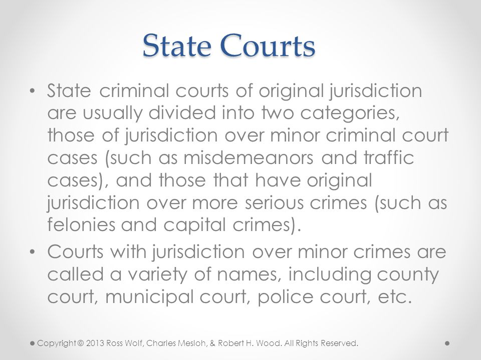 State criminal courts of original jurisdiction are usually divided into two categories, those of jurisdiction over minor criminal court cases (such as