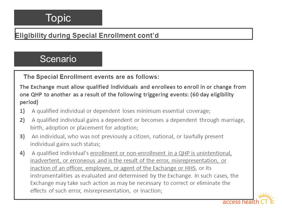 The Special Enrollment events are as follows: The Exchange must allow qualified individuals and enrollees to enroll in or change from one QHP to another as a result of the following triggering events: (60 day eligibility period) 1) A qualified individual or dependent loses minimum essential coverage; 2) A qualified individual gains a dependent or becomes a dependent through marriage, birth, adoption or placement for adoption; 3) An individual, who was not previously a citizen, national, or lawfully present individual gains such status; 4) A qualified individual s enrollment or non-enrollment in a QHP is unintentional, inadvertent, or erroneous and is the result of the error, misrepresentation, or inaction of an officer, employee, or agent of the Exchange or HHS, or its instrumentalities as evaluated and determined by the Exchange.