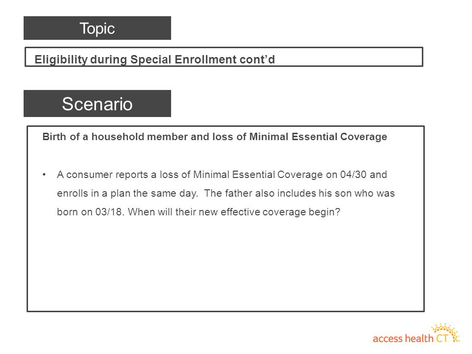 Birth of a household member and loss of Minimal Essential Coverage A consumer reports a loss of Minimal Essential Coverage on 04/30 and enrolls in a plan the same day.