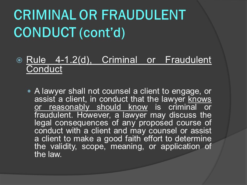 CRIMINAL OR FRAUDULENT CONDUCT (cont'd)  Rule 4-1.2(d), Criminal or Fraudulent Conduct A lawyer shall not counsel a client to engage, or assist a client, in conduct that the lawyer knows or reasonably should know is criminal or fraudulent.