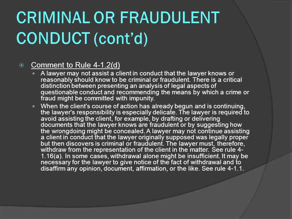 CRIMINAL OR FRAUDULENT CONDUCT (cont'd)  Comment to Rule 4-1.2(d) A lawyer may not assist a client in conduct that the lawyer knows or reasonably should know to be criminal or fraudulent.